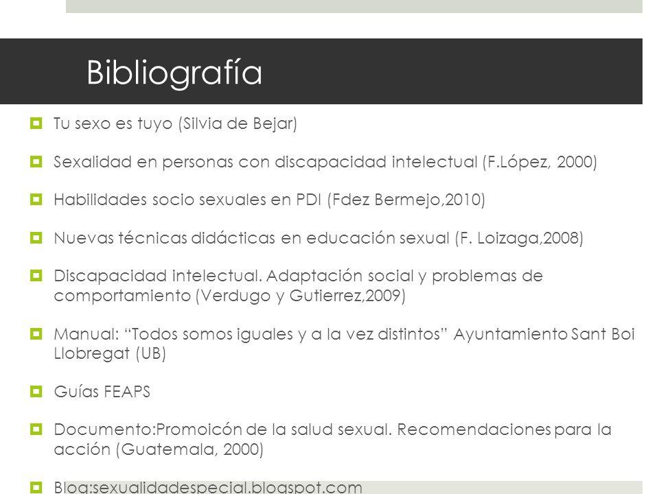 Bibliografía Tu sexo es tuyo (Silvia de Bejar) Sexalidad en personas con discapacidad intelectual (F.López, 2000) Habilidades socio sexuales en PDI (F