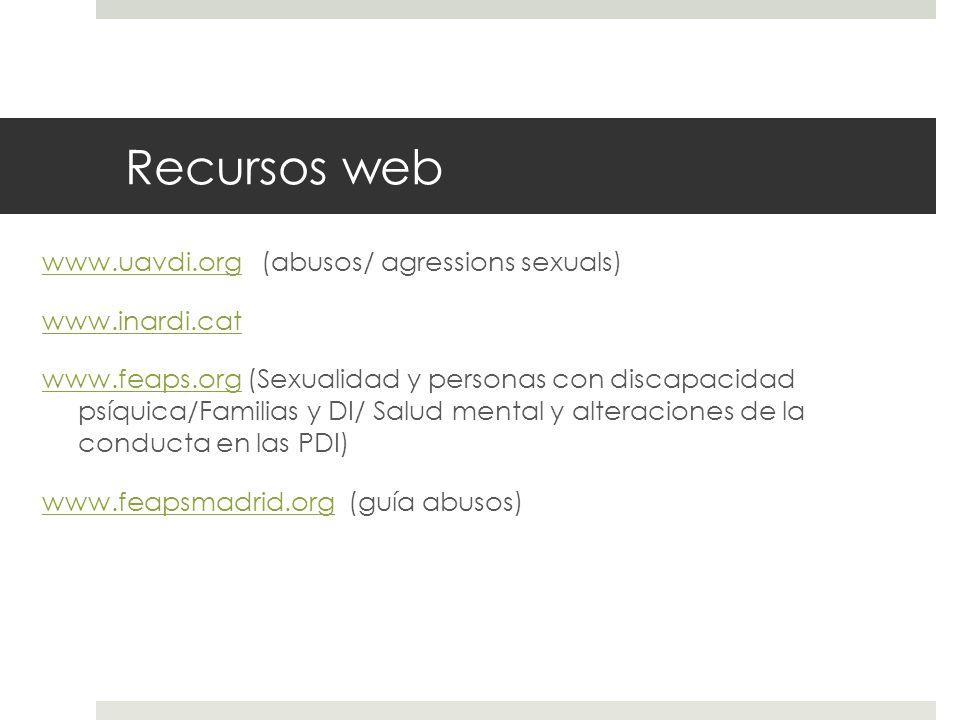 Recursos web www.uavdi.orgwww.uavdi.org (abusos/ agressions sexuals) www.inardi.cat www.feaps.orgwww.feaps.org (Sexualidad y personas con discapacidad