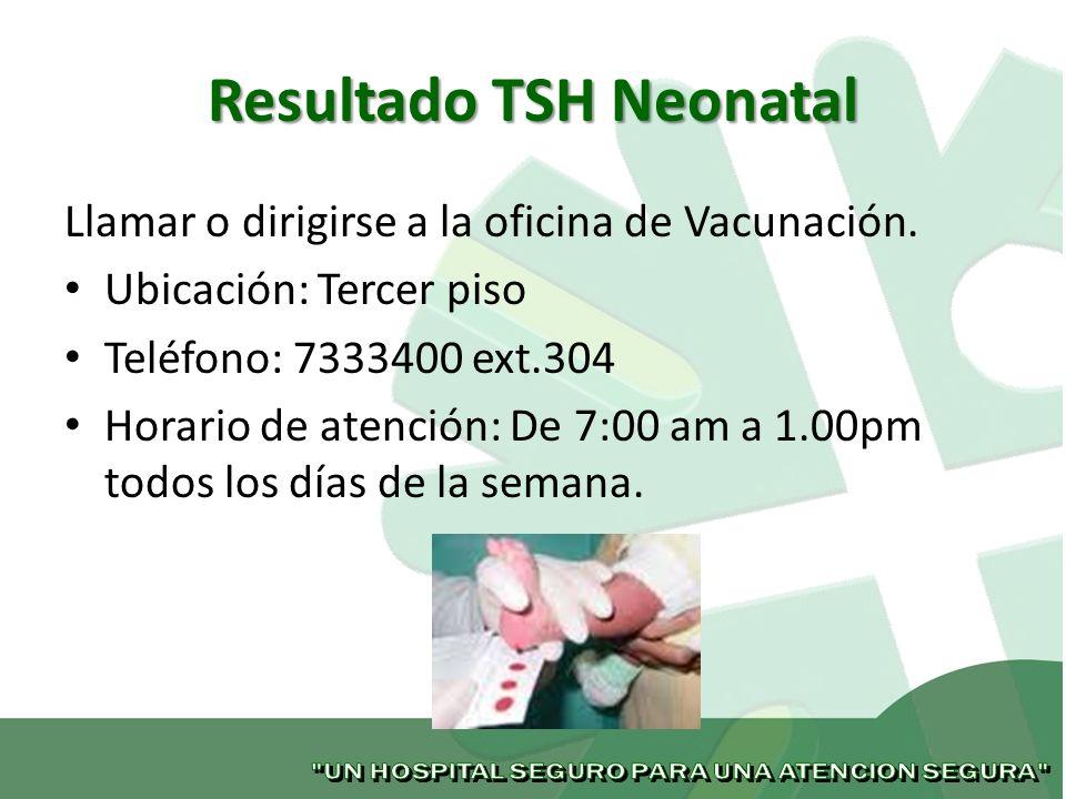 Resultado TSH Neonatal Llamar o dirigirse a la oficina de Vacunación. Ubicación: Tercer piso Teléfono: 7333400 ext.304 Horario de atención: De 7:00 am