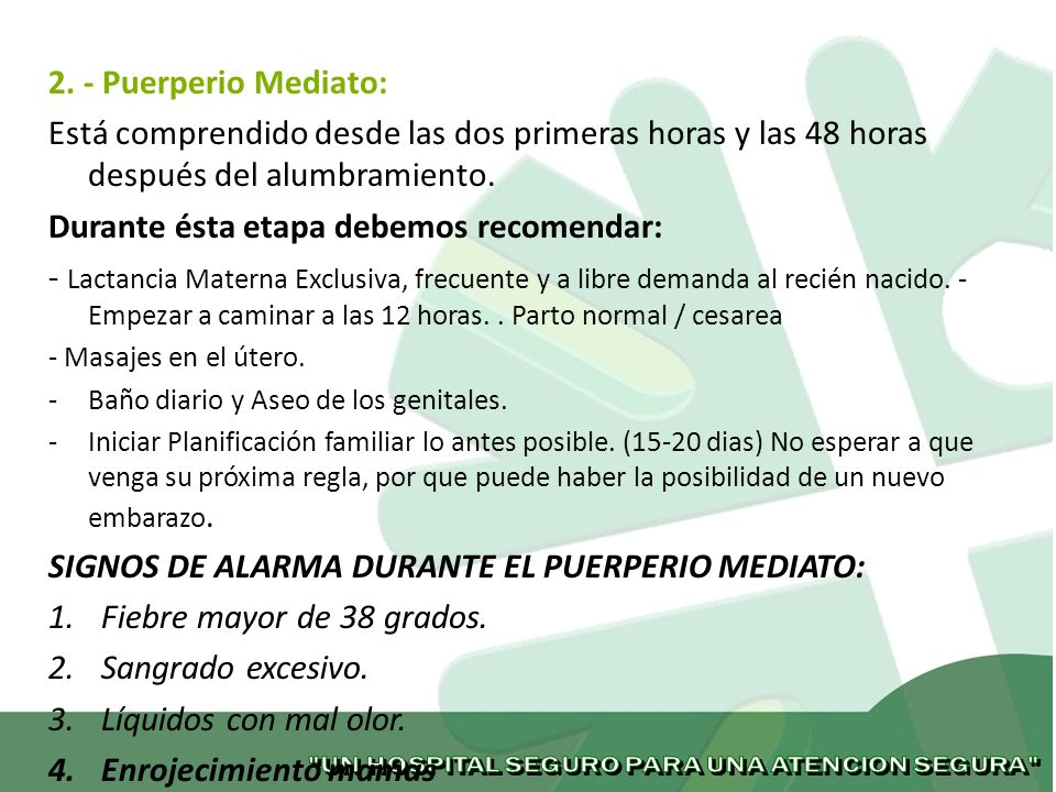 2. - Puerperio Mediato: Está comprendido desde las dos primeras horas y las 48 horas después del alumbramiento. Durante ésta etapa debemos recomendar: