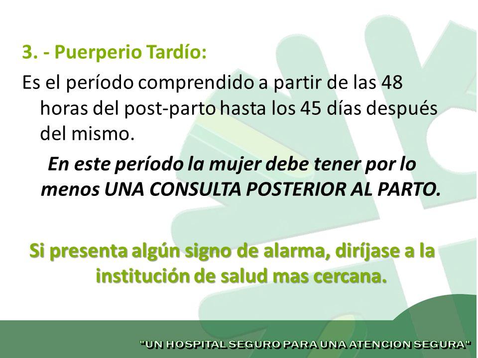3. - Puerperio Tardío: Es el período comprendido a partir de las 48 horas del post-parto hasta los 45 días después del mismo. En este período la mujer