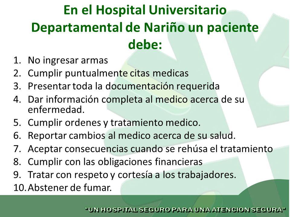 En el Hospital Universitario Departamental de Nariño un paciente debe: 1.No ingresar armas 2.Cumplir puntualmente citas medicas 3.Presentar toda la do