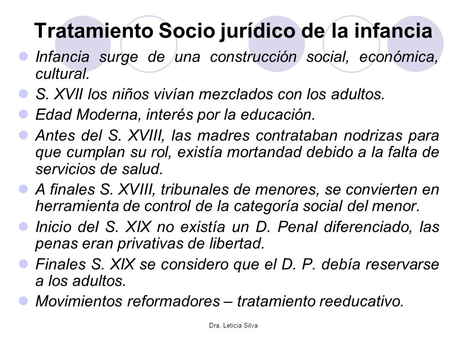 Dra. Leticia Silva Tratamiento Socio jurídico de la infancia Infancia surge de una construcción social, económica, cultural. S. XVII los niños vivían
