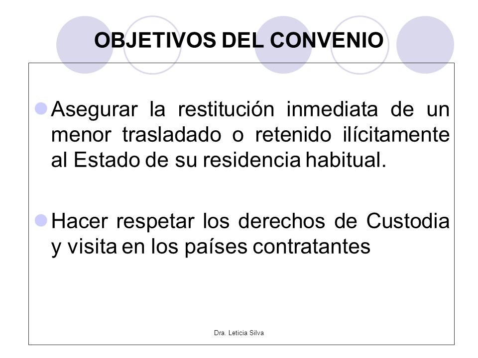 Dra. Leticia Silva OBJETIVOS DEL CONVENIO Asegurar la restitución inmediata de un menor trasladado o retenido ilícitamente al Estado de su residencia
