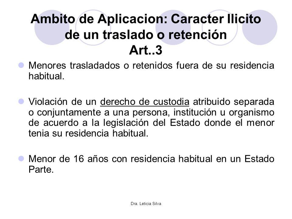 Dra. Leticia Silva Ambito de Aplicacion: Caracter Ilicito de un traslado o retención Art..3 Menores trasladados o retenidos fuera de su residencia hab