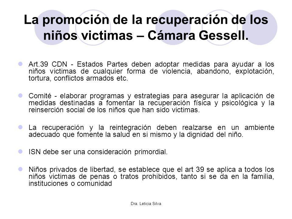 Dra. Leticia Silva La promoción de la recuperación de los niños victimas – Cámara Gessell. Art.39 CDN - Estados Partes deben adoptar medidas para ayud