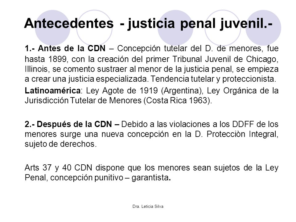 Dra. Leticia Silva Antecedentes - justicia penal juvenil.- 1.- Antes de la CDN – Concepción tutelar del D. de menores, fue hasta 1899, con la creación