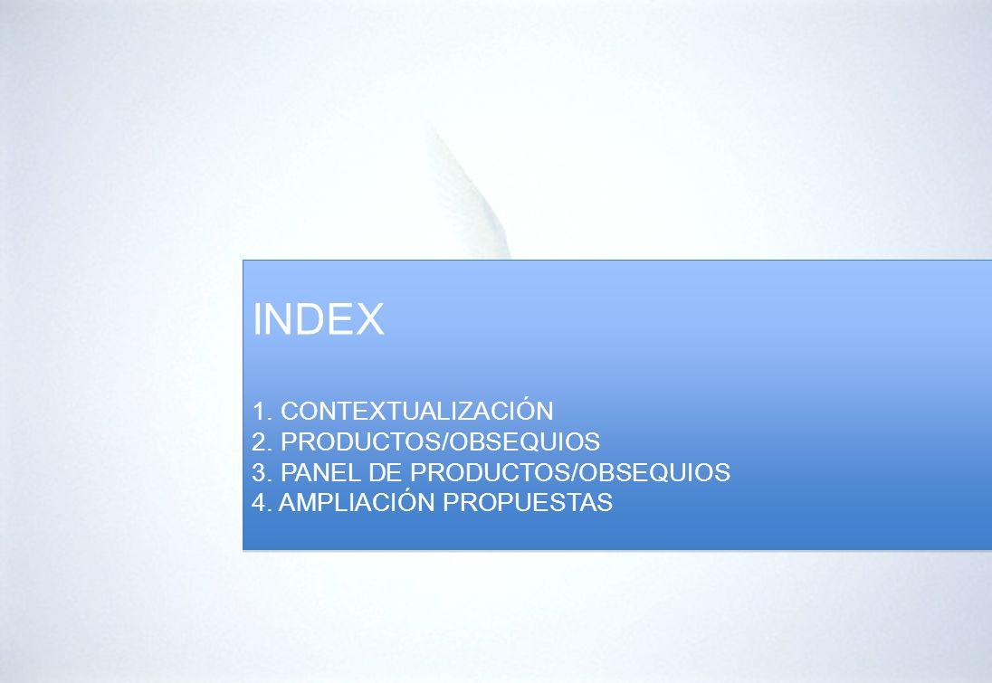 INDEX 1. CONTEXTUALIZACIÓN 2. PRODUCTOS/OBSEQUIOS 3. PANEL DE PRODUCTOS/OBSEQUIOS 4. AMPLIACIÓN PROPUESTAS INDEX 1. CONTEXTUALIZACIÓN 2. PRODUCTOS/OBS