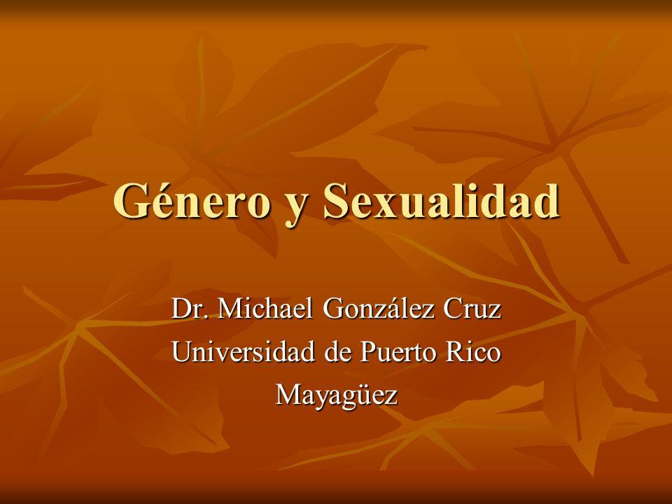 Género y Sexualidad Dr. Michael González Cruz Universidad de Puerto Rico Mayagüez