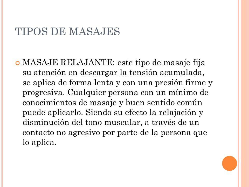 TIPOS DE MASAJES MASAJE RELAJANTE: este tipo de masaje fija su atención en descargar la tensión acumulada, se aplica de forma lenta y con una presión
