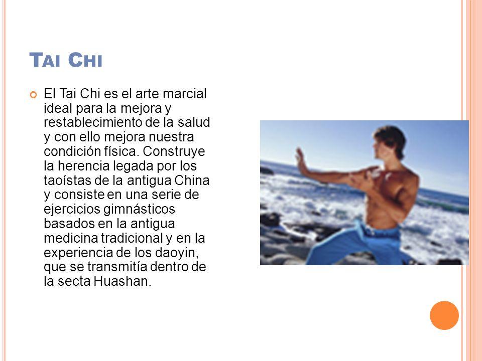 T AI C HI El Tai Chi es el arte marcial ideal para la mejora y restablecimiento de la salud y con ello mejora nuestra condición física. Construye la h