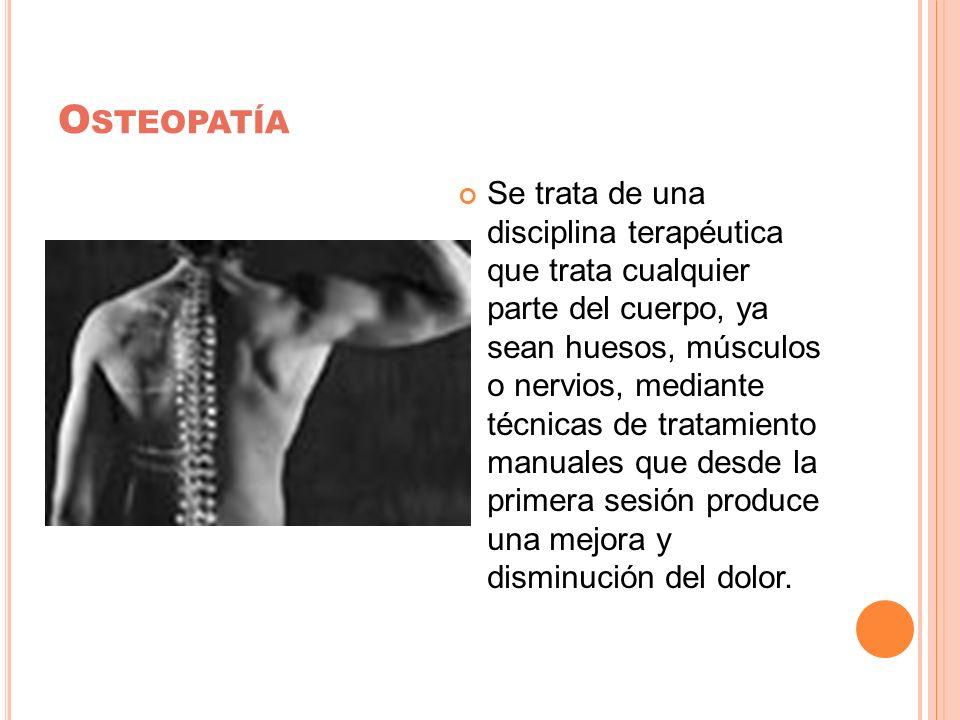 O STEOPATÍA Se trata de una disciplina terapéutica que trata cualquier parte del cuerpo, ya sean huesos, músculos o nervios, mediante técnicas de trat
