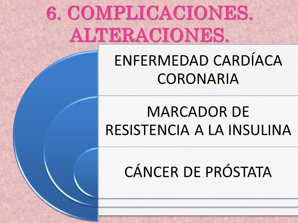 6. COMPLICACIONES. ALTERACIONES. ENFERMEDAD CARDÍACA CORONARIA MARCADOR DE RESISTENCIA A LA INSULINA CÁNCER DE PRÓSTATA