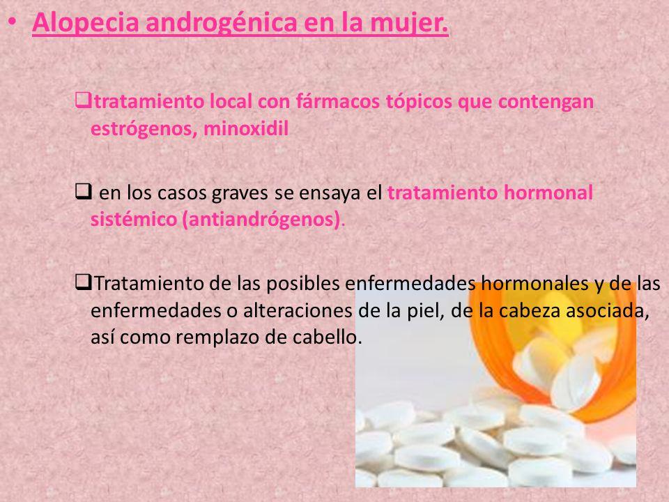 Alopecia androgénica en la mujer. tratamiento local con fármacos tópicos que contengan estrógenos, minoxidil en los casos graves se ensaya el tratamie