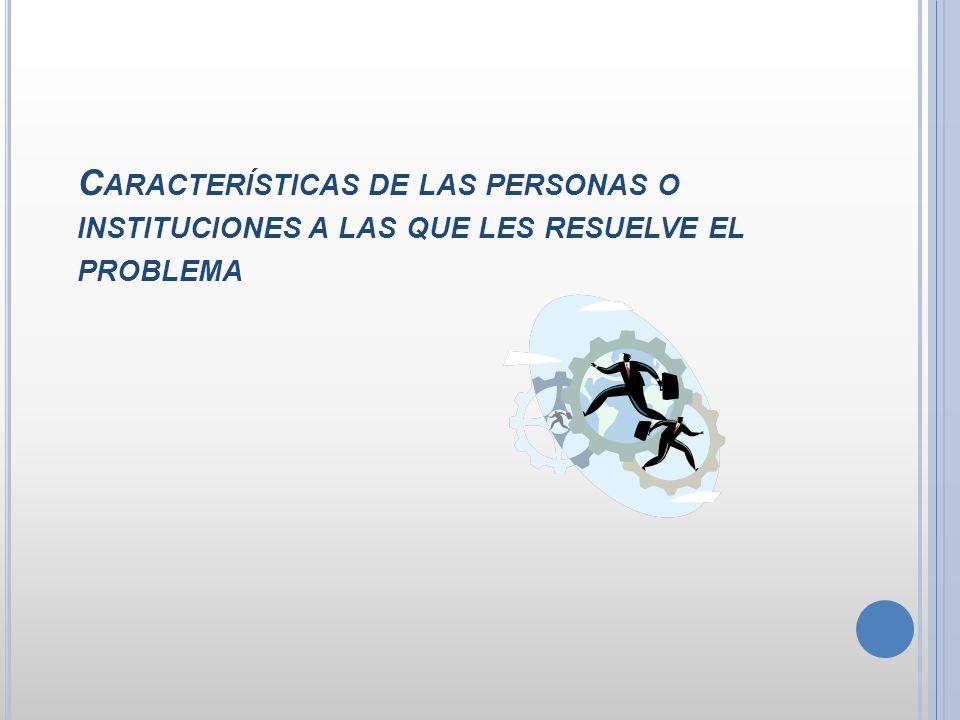 C ARACTERÍSTICAS DE LAS PERSONAS O INSTITUCIONES A LAS QUE LES RESUELVE EL PROBLEMA