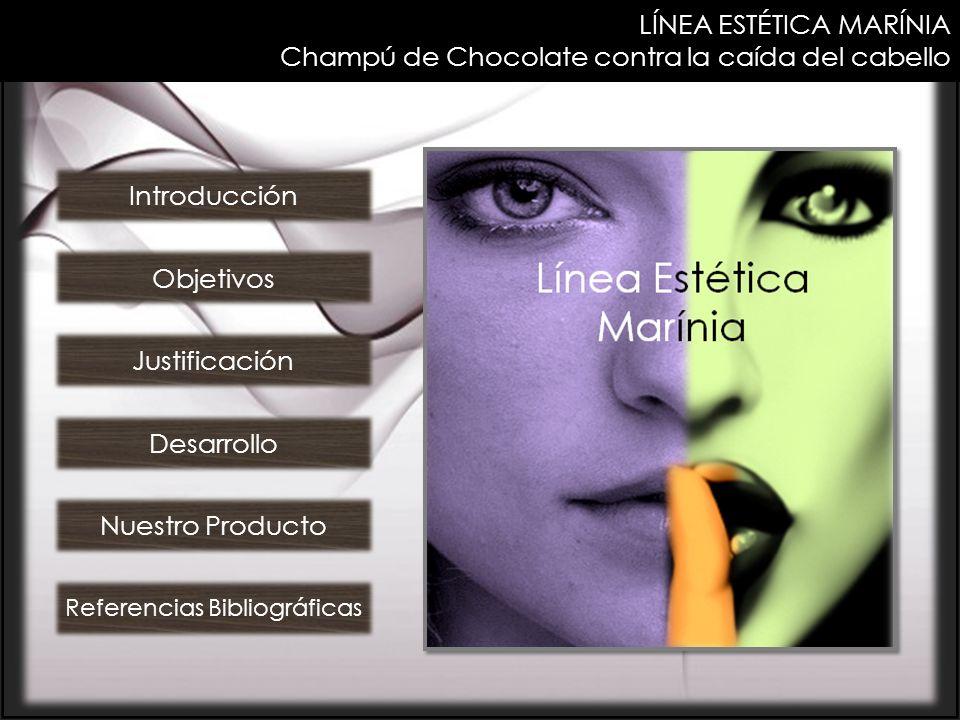 LÍNEA ESTÉTICA MARÍNIA Champú de Chocolate contra la caída del cabello Introducción Objetivos Justificación Desarrollo Nuestro Producto Referencias Bi