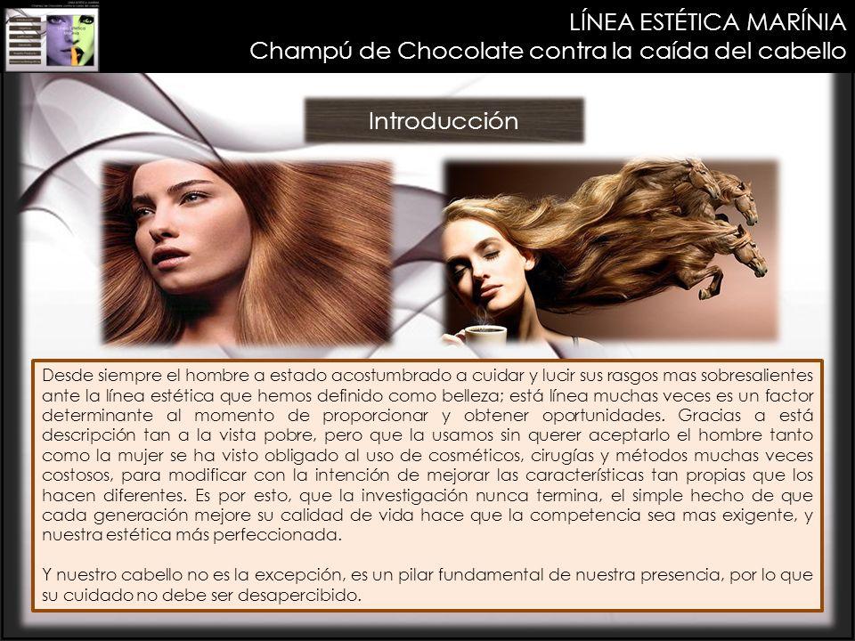LÍNEA ESTÉTICA MARÍNIA Champú de Chocolate contra la caída del cabello Introducción Desde siempre el hombre a estado acostumbrado a cuidar y lucir sus