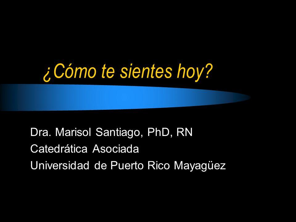 ¿Cómo te sientes hoy? Dra. Marisol Santiago, PhD, RN Catedrática Asociada Universidad de Puerto Rico Mayagüez