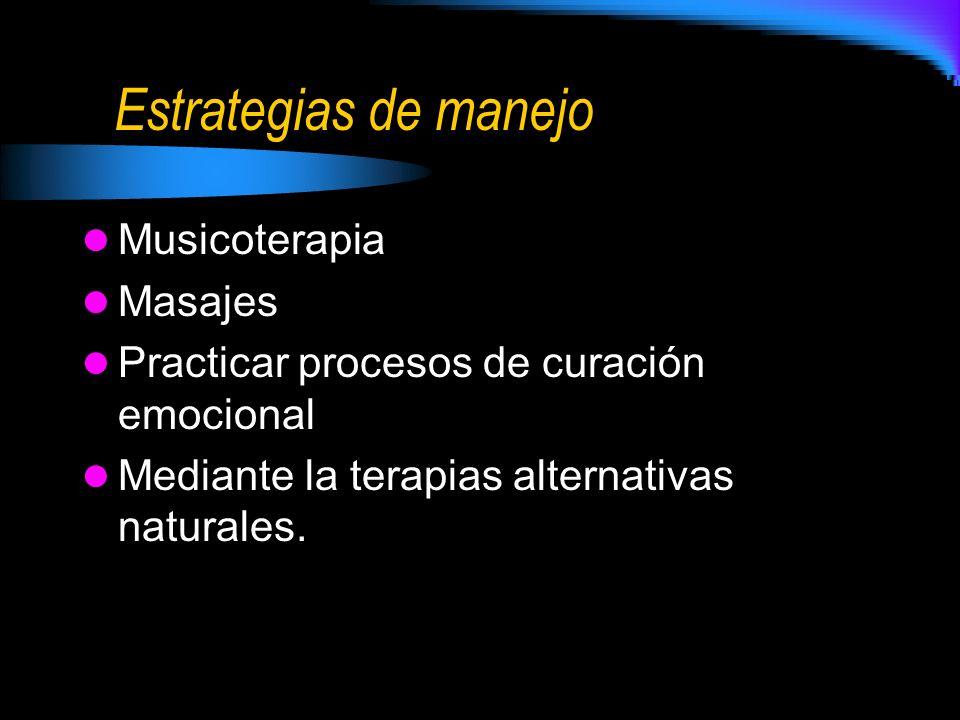 Estrategias de manejo Musicoterapia Masajes Practicar procesos de curación emocional Mediante la terapias alternativas naturales.