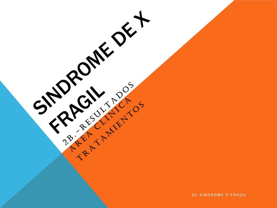 SINDROME DE X FRAGIL 2B.-RESULTADOS AREA CLINICA TRATAMIENTOS EL SINDROME X-FRAGIL