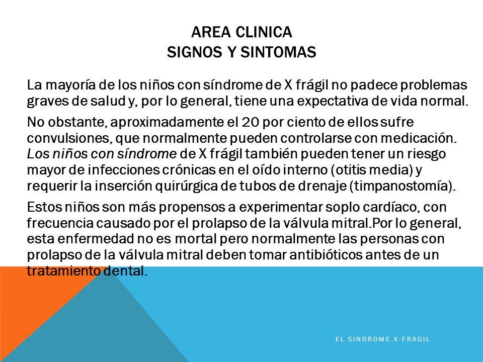 AREA CLINICA SIGNOS Y SINTOMAS La mayoría de los niños con síndrome de X frágil no padece problemas graves de salud y, por lo general, tiene una expec