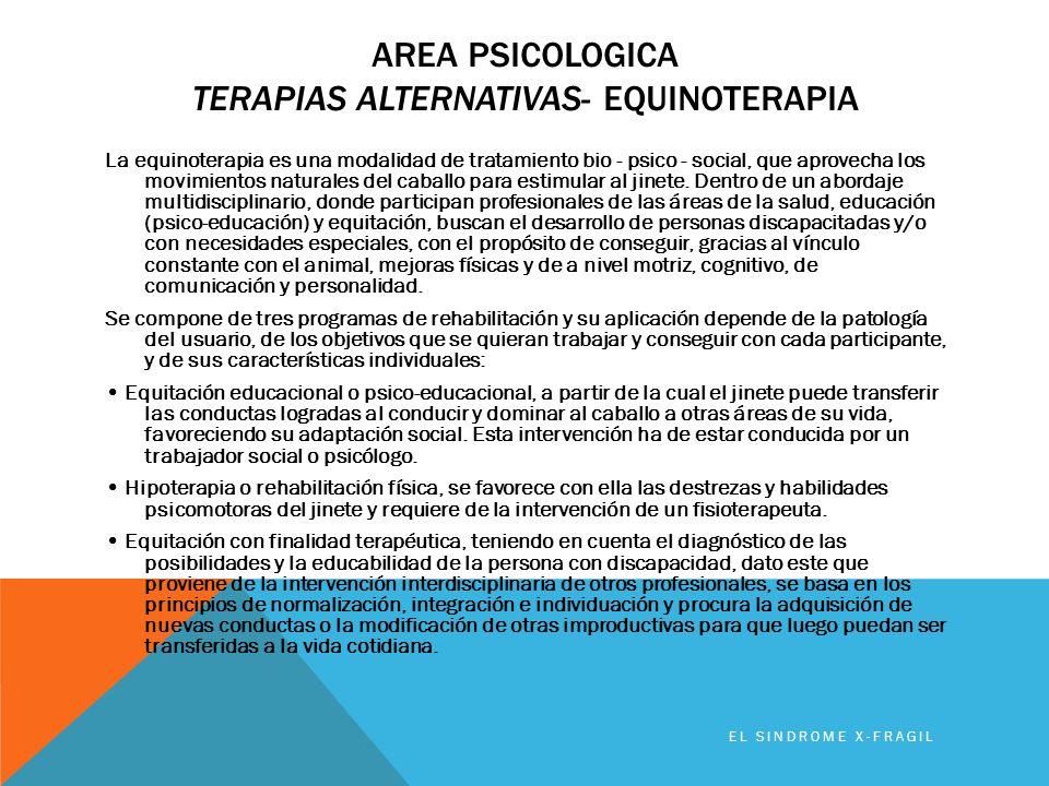 AREA PSICOLOGICA TERAPIAS ALTERNATIVAS- EQUINOTERAPIA EL SINDROME X-FRAGIL La equinoterapia es una modalidad de tratamiento bio - psico - social, que