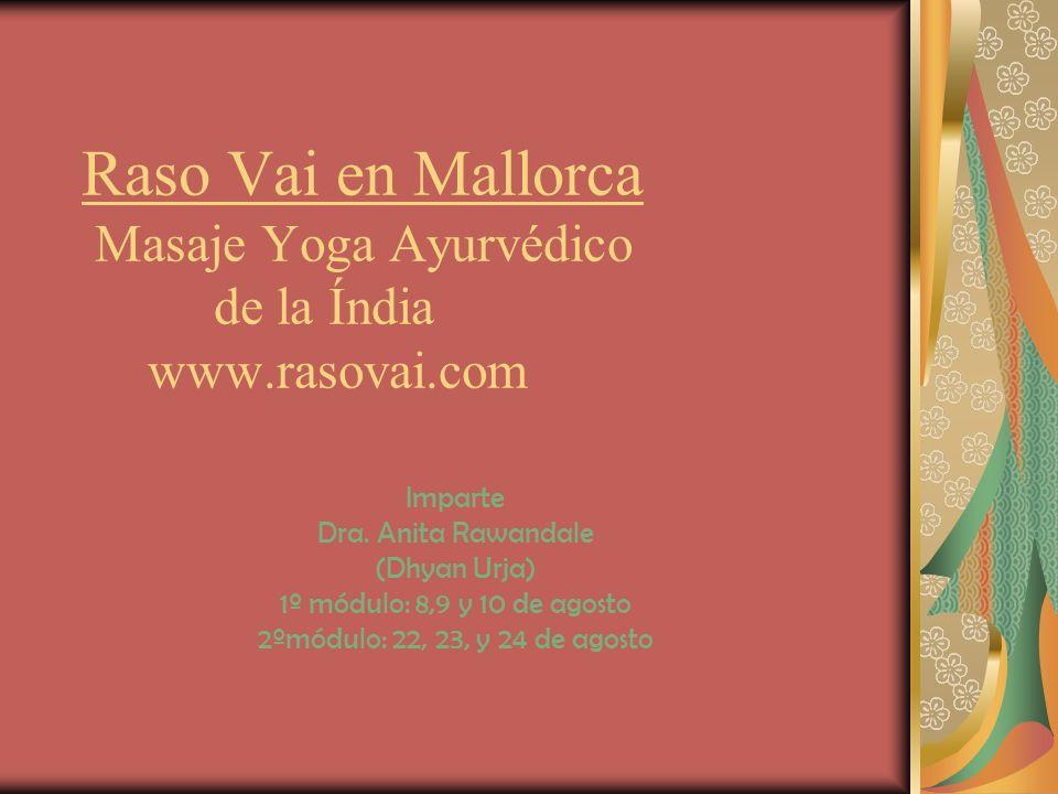 Raso Vai en Mallorca Masaje Yoga Ayurvédico de la Índia www.rasovai.com Imparte Dra. Anita Rawandale (Dhyan Urja) 1º módulo: 8,9 y 10 de agosto 2ºmódu