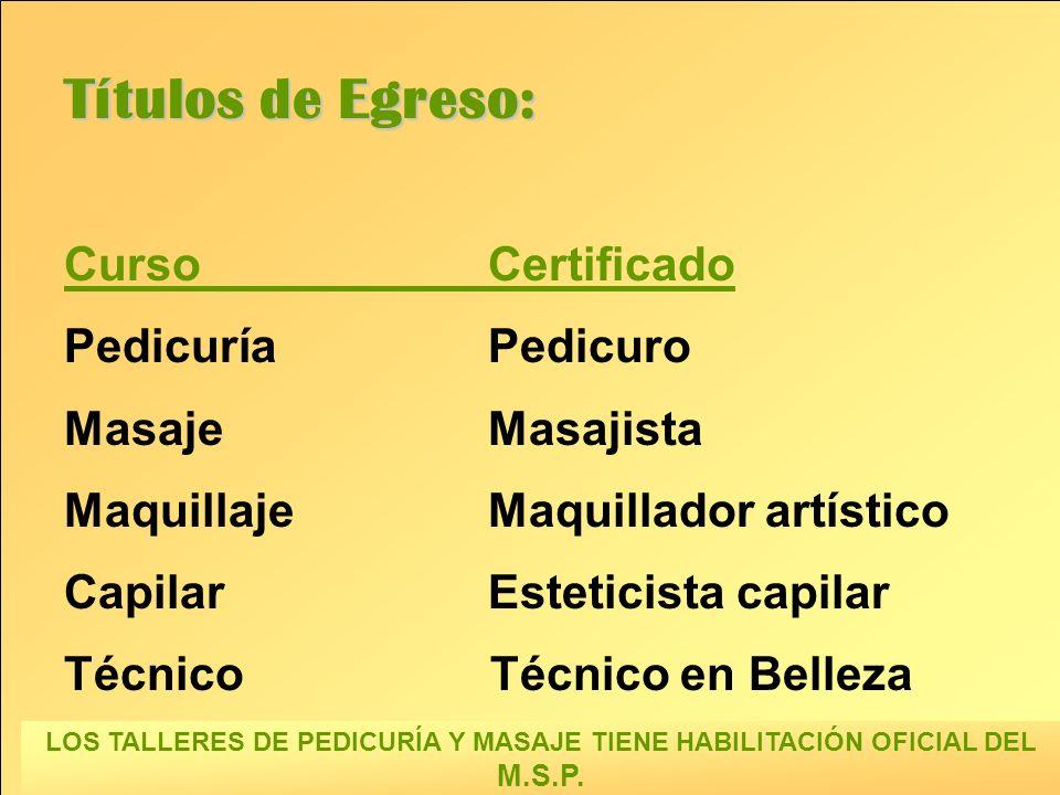 Títulos de Egreso: CursoCertificado PedicuríaPedicuro MasajeMasajista MaquillajeMaquillador artístico CapilarEsteticista capilar Técnico Técnico en Belleza LOS TALLERES DE PEDICURÍA Y MASAJE TIENE HABILITACIÓN OFICIAL DEL M.S.P.