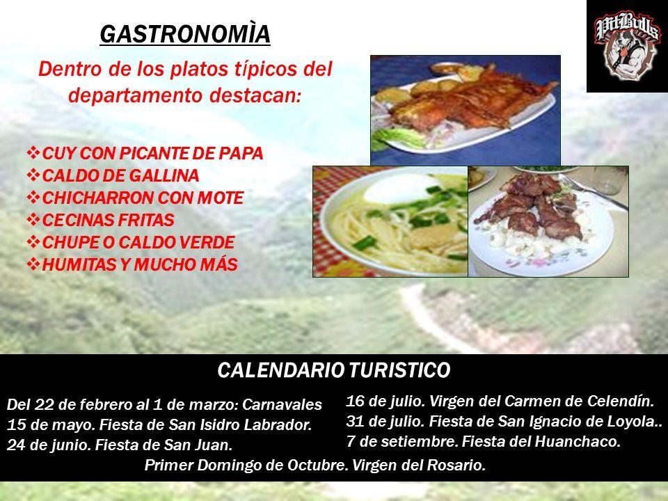 GASTRONOMÌA Dentro de los platos t í picos del departamento destacan: CALENDARIO TURISTICO Del 22 de febrero al 1 de marzo: Carnavales 15 de mayo. Fie