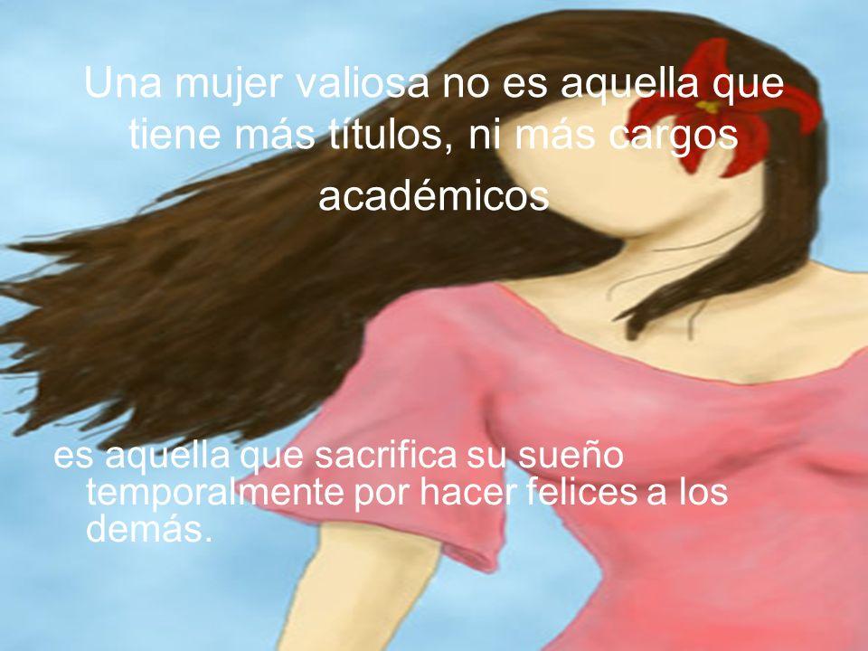 Una mujer valiosa no es aquella que tiene más títulos, ni más cargos académicos es aquella que sacrifica su sueño temporalmente por hacer felices a lo