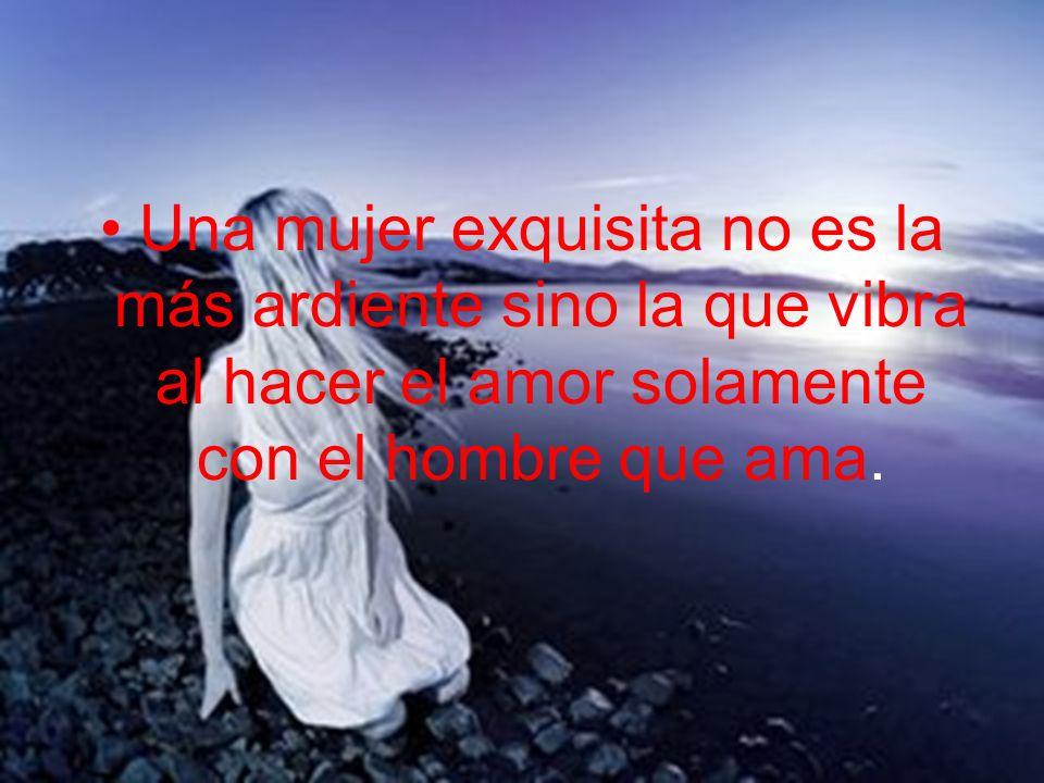 Una mujer exquisita no es la más ardiente sino la que vibra al hacer el amor solamente con el hombre que ama.