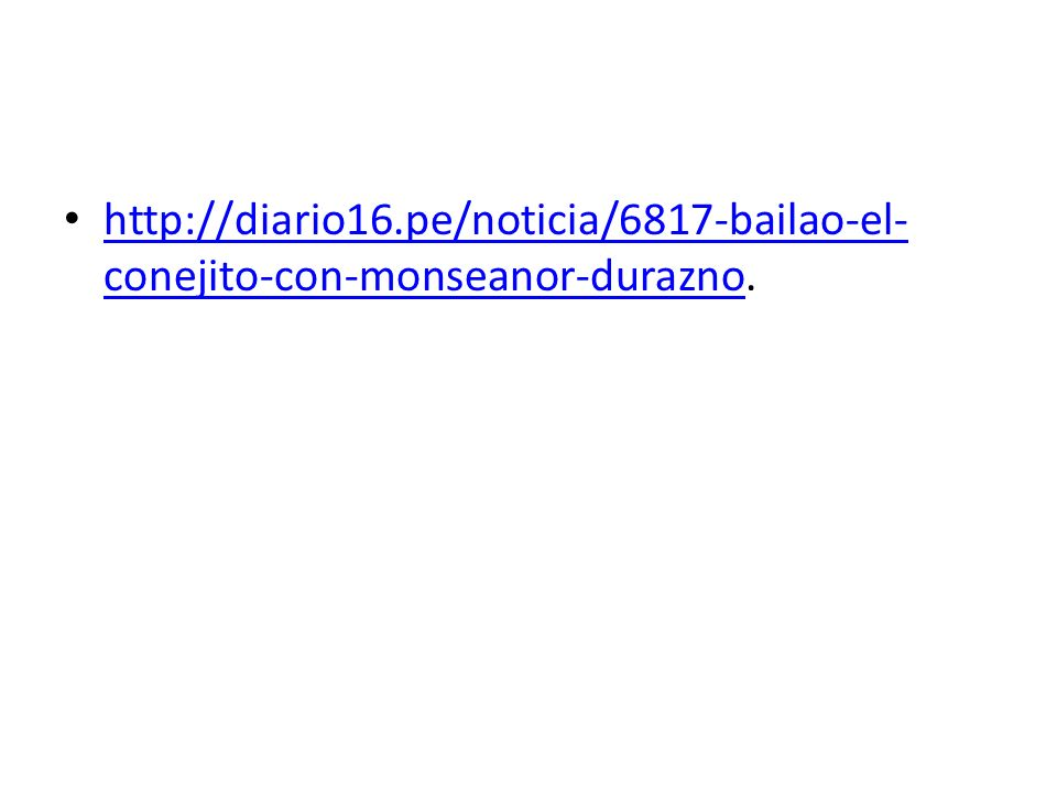 http://diario16.pe/noticia/6817-bailao-el- conejito-con-monseanor-durazno. http://diario16.pe/noticia/6817-bailao-el- conejito-con-monseanor-durazno