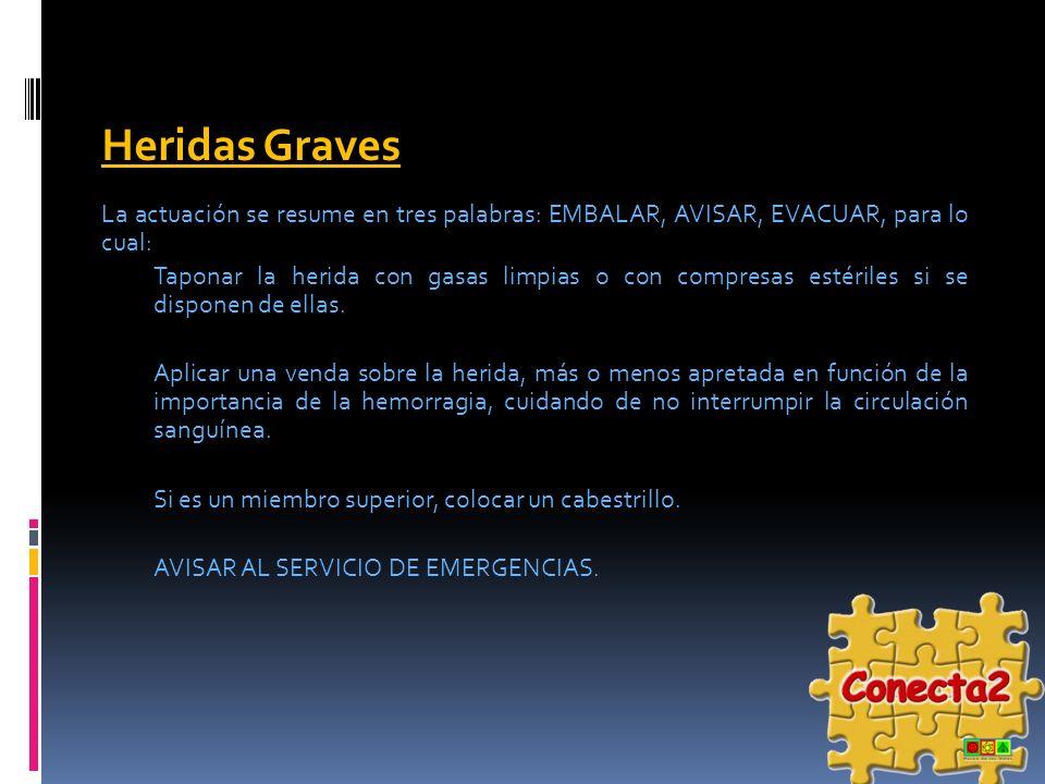 Heridas Graves La actuación se resume en tres palabras: EMBALAR, AVISAR, EVACUAR, para lo cual: Taponar la herida con gasas limpias o con compresas es
