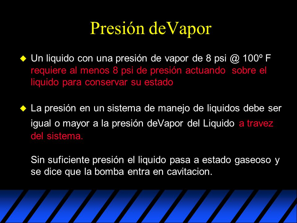 Presión deVapor u Un liquido con una presión de vapor de 8 psi @ 100º F requiere al menos 8 psi de presión actuando sobre el liquido para conservar su estado u La presión en un sistema de manejo de liquidos debe ser igual o mayor a la presión deVapor del Liquido a travez del sistema.