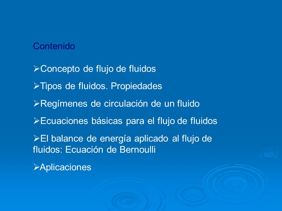 Contenido Concepto de flujo de fluidos Tipos de fluidos. Propiedades Regímenes de circulación de un fluido Ecuaciones básicas para el flujo de fluidos
