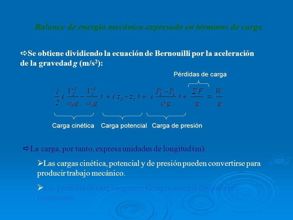 Balance de energía mecánica expresado en términos de carga Se obtiene dividiendo la ecuación de Bernouilli por la aceleración de la gravedad g (m/s 2 ): Carga cinética Carga potencial Carga de presión Pérdidas de carga La carga, por tanto, expresa unidades de longitud (m).