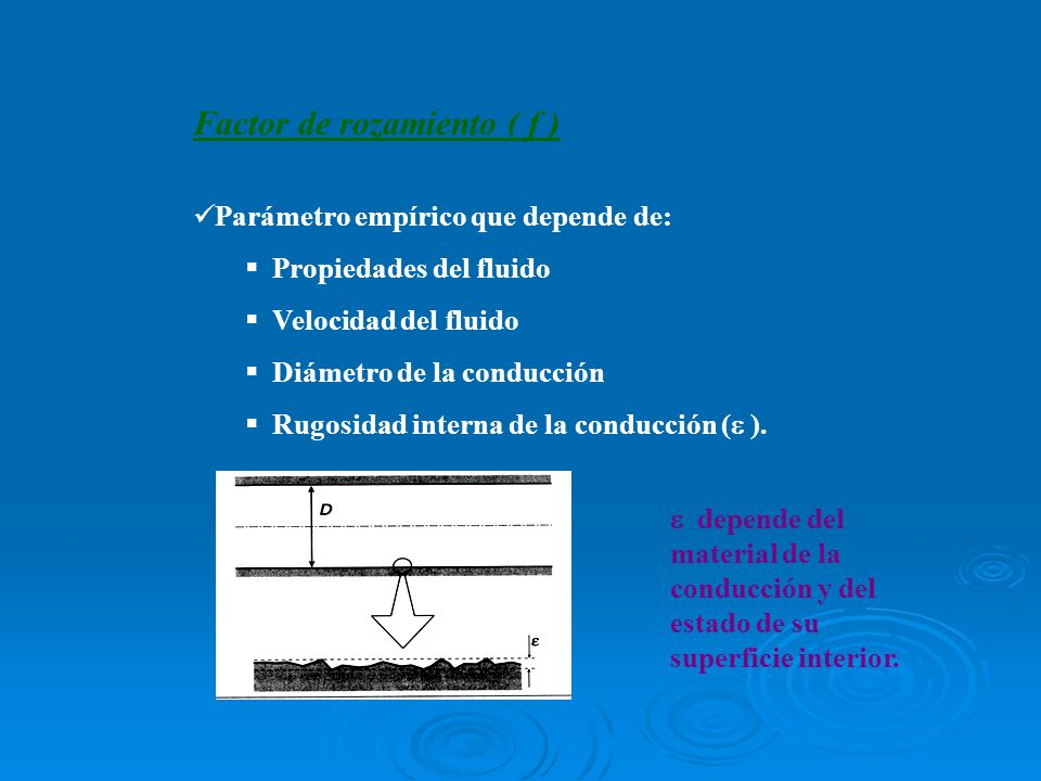 Factor de rozamiento ( f ) Parámetro empírico que depende de: Propiedades del fluido Velocidad del fluido Diámetro de la conducción Rugosidad interna
