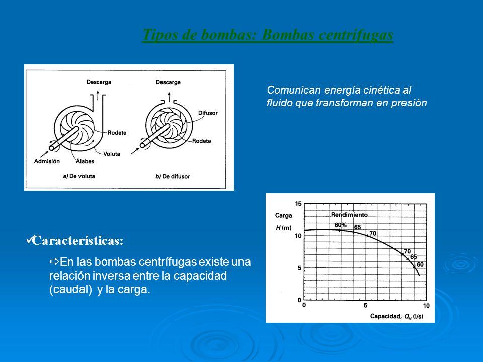 Tipos de bombas: Bombas centrífugas Características: En las bombas centrífugas existe una relación inversa entre la capacidad (caudal) y la carga.