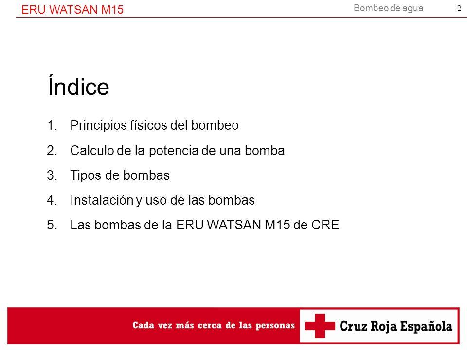 ERU WATSAN M15 2 Índice 1.Principios físicos del bombeo 2.Calculo de la potencia de una bomba 3.Tipos de bombas 4.Instalación y uso de las bombas 5.La