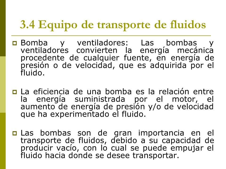 3.4 Equipo de transporte de fluidos Bomba y ventiladores: Las bombas y ventiladores convierten la energía mecánica procedente de cualquier fuente, en