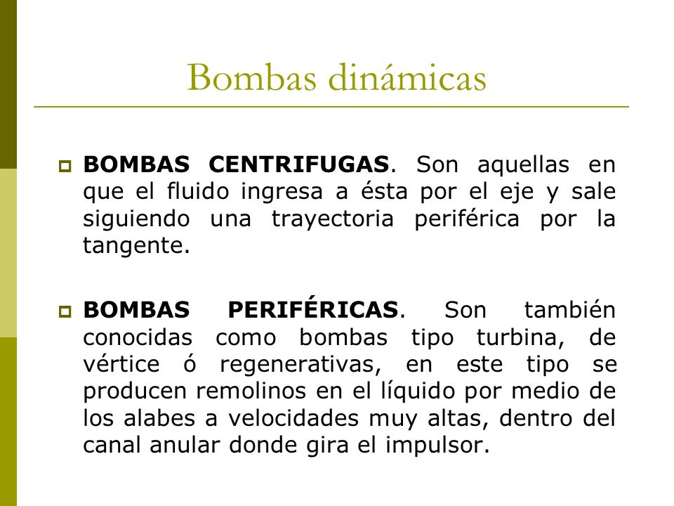 Bombas dinámicas BOMBAS CENTRIFUGAS. Son aquellas en que el fluido ingresa a ésta por el eje y sale siguiendo una trayectoria periférica por la tangen