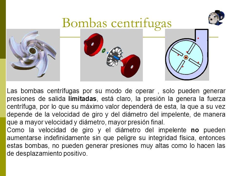 Bombas centrifugas Las bombas centrífugas por su modo de operar, solo pueden generar presiones de salida limitadas, está claro, la presión la genera l