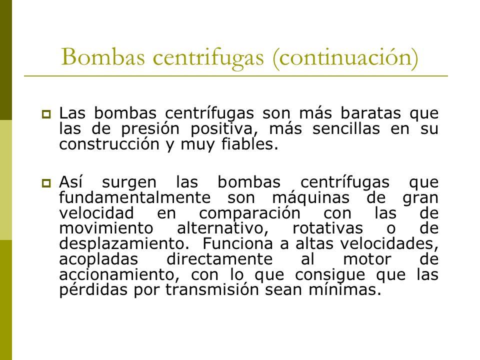 Bombas centrifugas (continuación) Las bombas centrífugas son más baratas que las de presión positiva, más sencillas en su construcción y muy fiables.