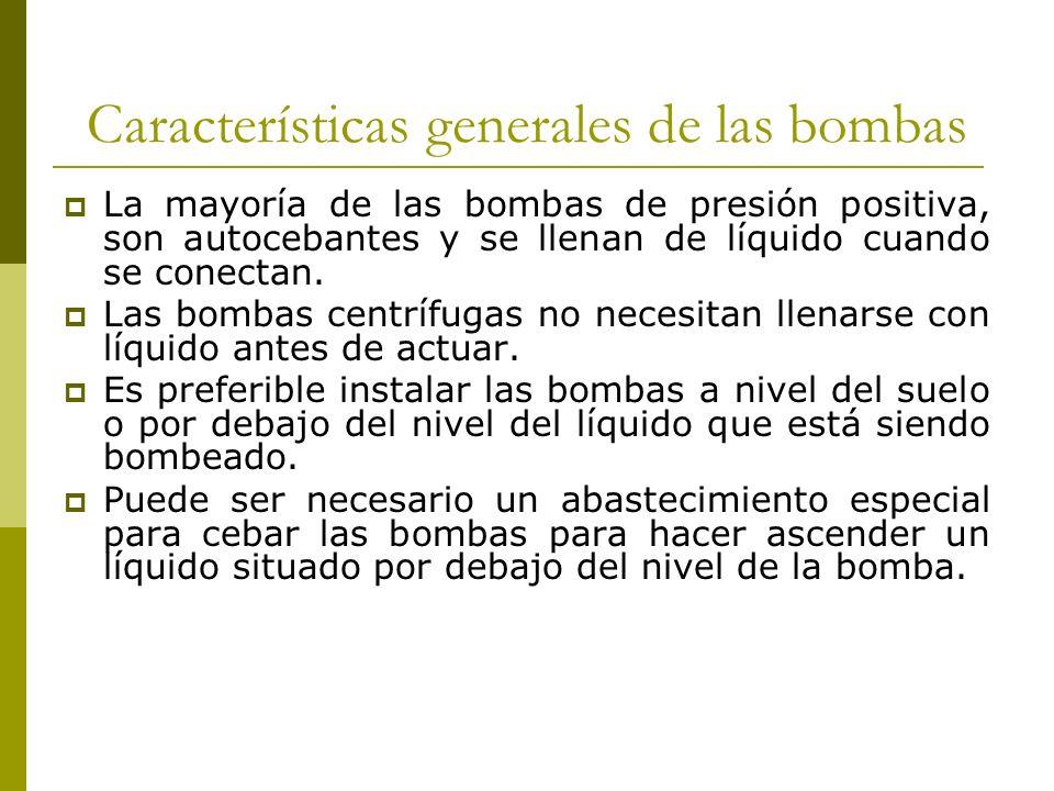 Características generales de las bombas La mayoría de las bombas de presión positiva, son autocebantes y se llenan de líquido cuando se conectan. Las