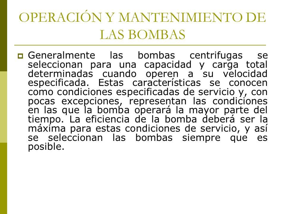 OPERACIÓN Y MANTENIMIENTO DE LAS BOMBAS Generalmente las bombas centrifugas se seleccionan para una capacidad y carga total determinadas cuando operen