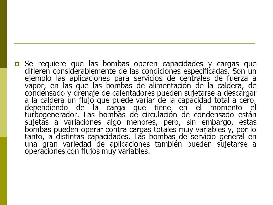 Se requiere que las bombas operen capacidades y cargas que difieren considerablemente de las condiciones especificadas. Son un ejemplo las aplicacione