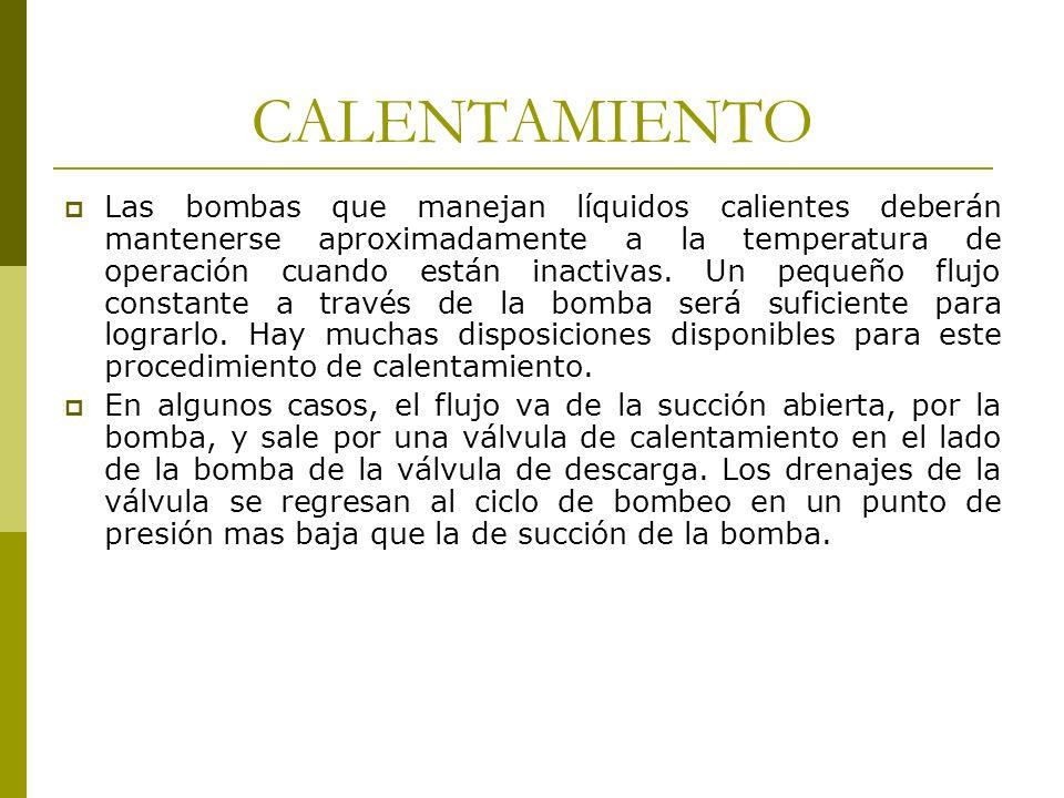 CALENTAMIENTO Las bombas que manejan líquidos calientes deberán mantenerse aproximadamente a la temperatura de operación cuando están inactivas. Un p