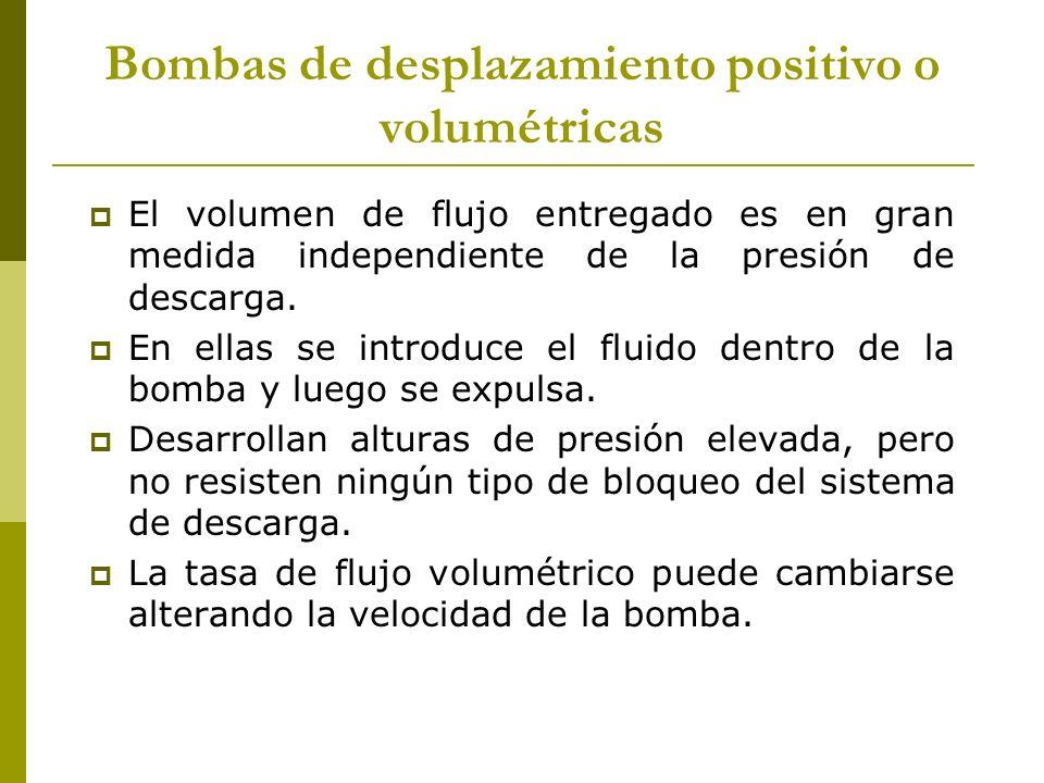 Bombas de desplazamiento positivo o volumétricas El volumen de flujo entregado es en gran medida independiente de la presión de descarga. En ellas se