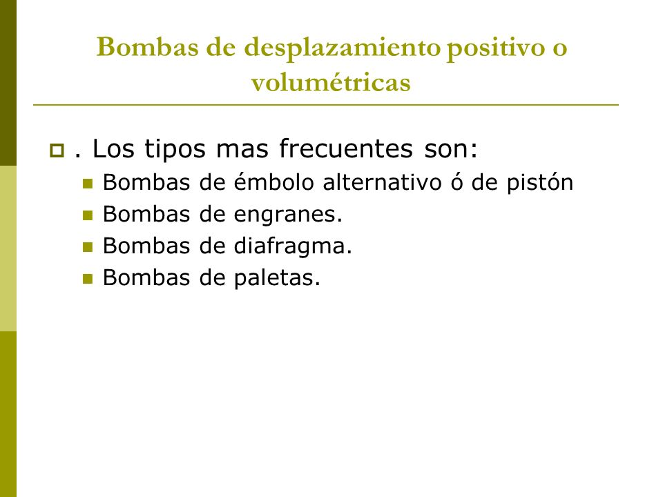 Bombas de desplazamiento positivo o volumétricas. Los tipos mas frecuentes son: Bombas de émbolo alternativo ó de pistón Bombas de engranes. Bombas de