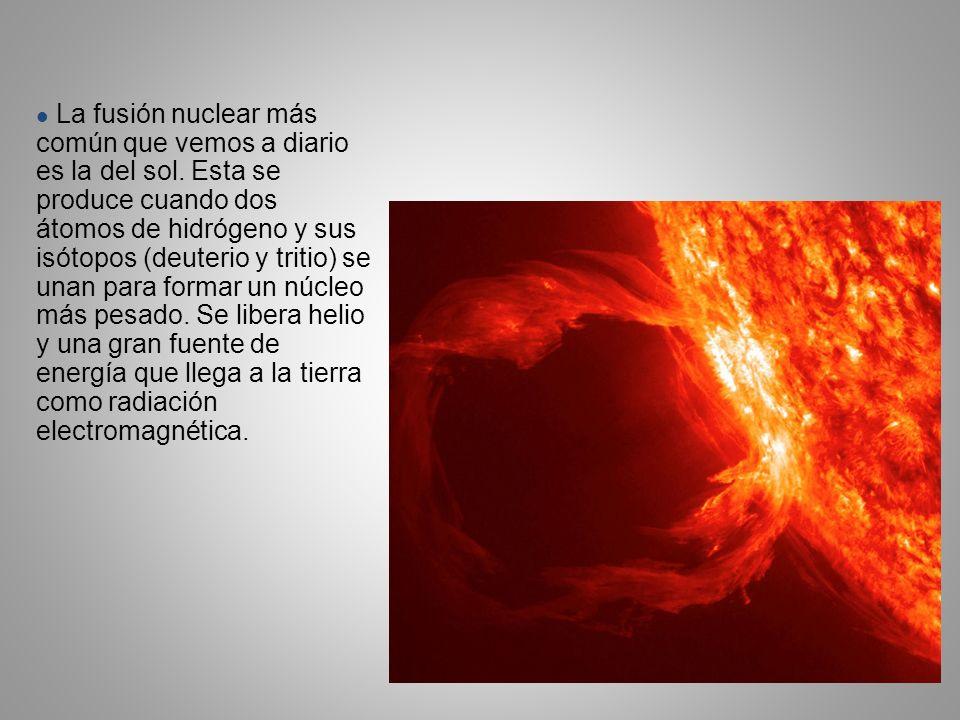 La fusión nuclear más común que vemos a diario es la del sol. Esta se produce cuando dos átomos de hidrógeno y sus isótopos (deuterio y tritio) se una